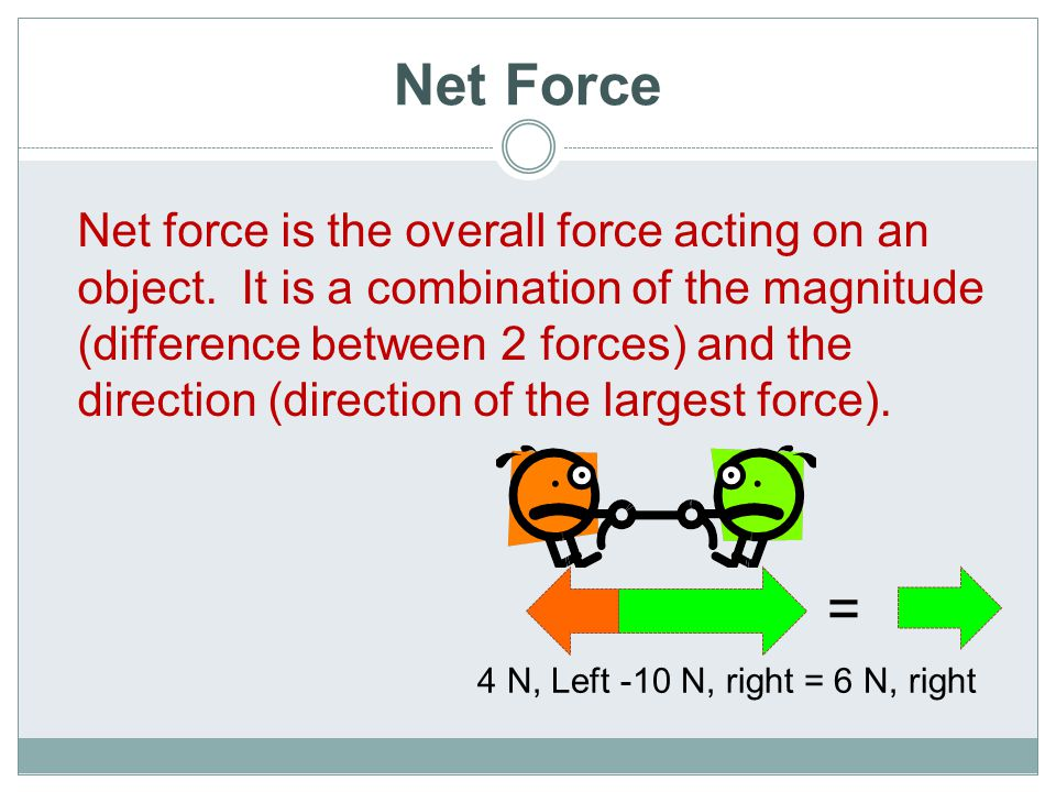 Net Force Net force is the overall force acting on an object. It is a combination of the magnitude (difference between 2 forces) and the direction (di