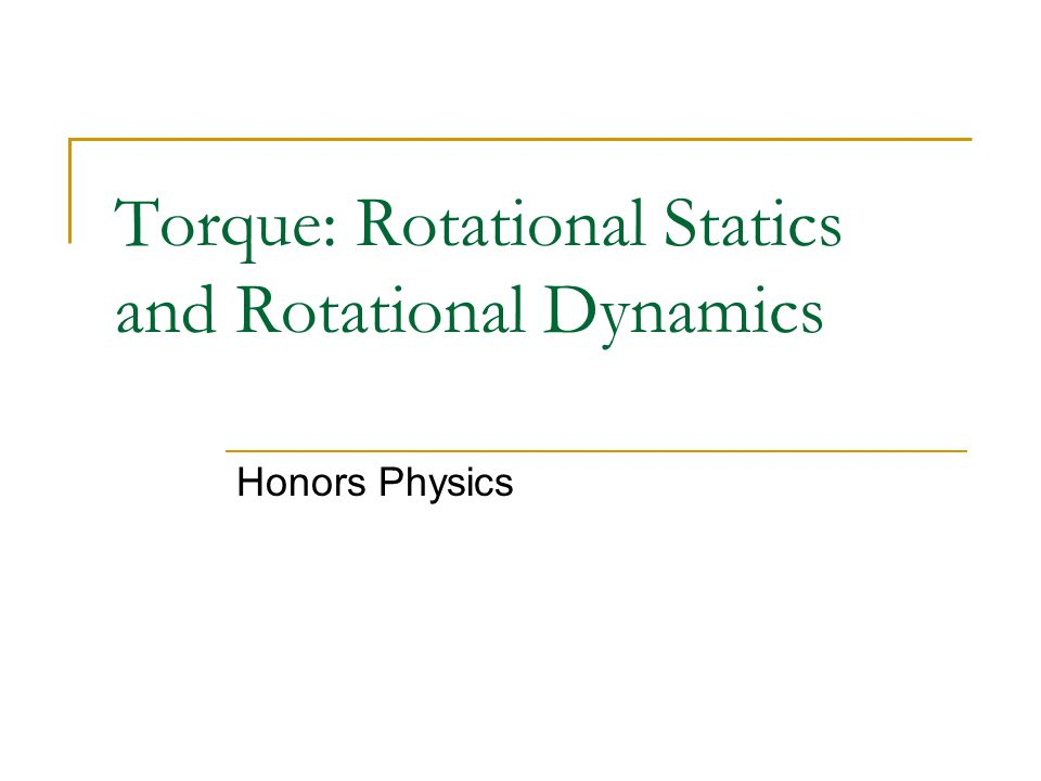 Torque: Rotational Statics and Rotational Dynamics Honors Physics