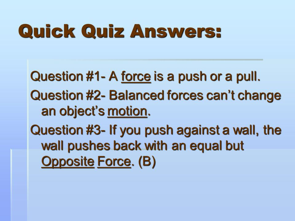 Quick Quiz Answers: Question #1- A force is a push or a pull.