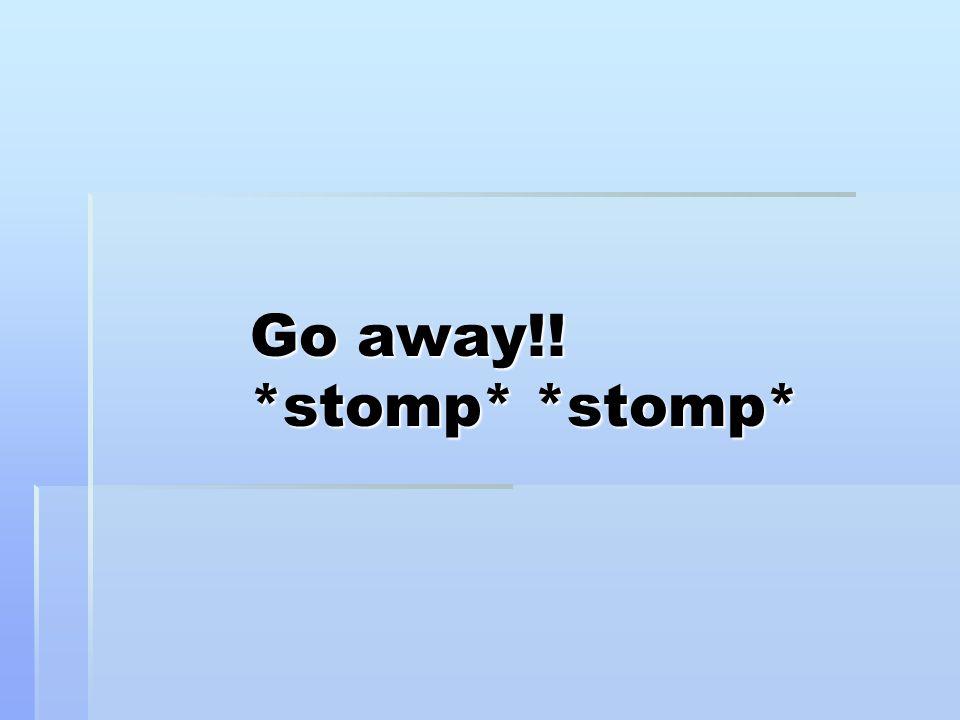 Go away!! *stomp* *stomp*