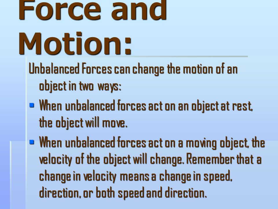 Force and Motion: Unbalanced Forces can change the motion of an object in two ways:  When unbalanced forces act on an object at rest, the object will move.