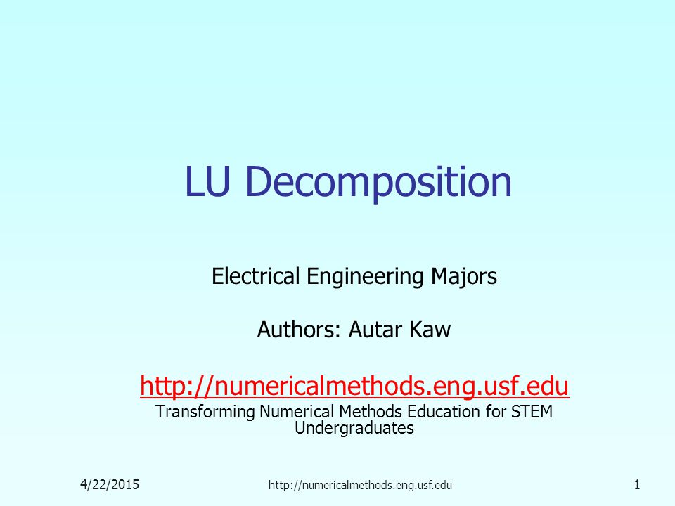 4/22/2015 http://numericalmethods.eng.usf.edu 1 LU Decomposition Electrical Engineering Majors Authors: Autar Kaw http://numericalmethods.eng.usf.edu Transforming Numerical Methods Education for STEM Undergraduates