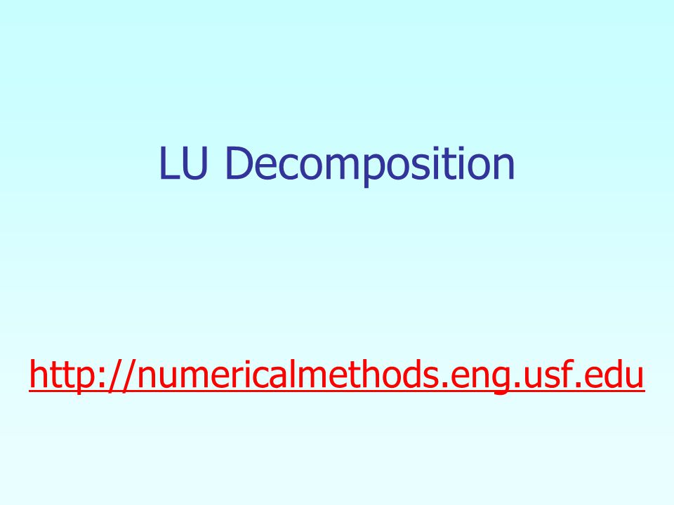 LU Decomposition http://numericalmethods.eng.usf.edu http://numericalmethods.eng.usf.edu