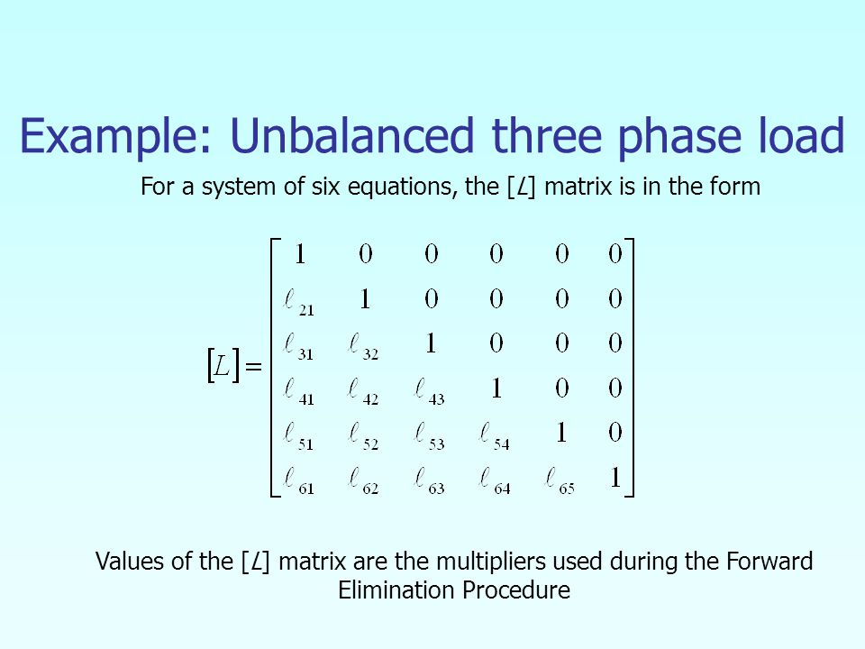 Example: Unbalanced three phase load Values of the [L] matrix are the multipliers used during the Forward Elimination Procedure For a system of six equations, the [L] matrix is in the form