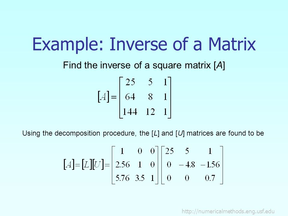 Example: Inverse of a Matrix Find the inverse of a square matrix [A] Using the decomposition procedure, the [L] and [U] matrices are found to be
