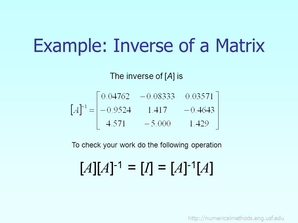 Example: Inverse of a Matrix The inverse of [A] is To check your work do the following operation [ A ][ A ] -1 = [ I ] = [ A ] -1 [ A ]