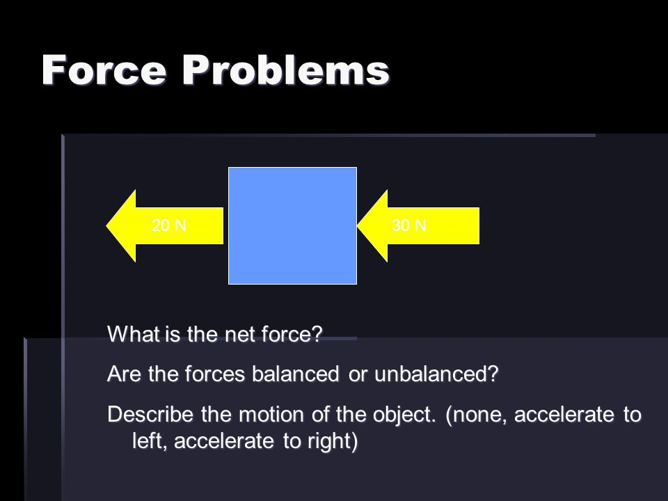 Force Problems 20 N What is the net force? Are the forces balanced or unbalanced? Describe the motion of the object. (none, accelerate to left, accele