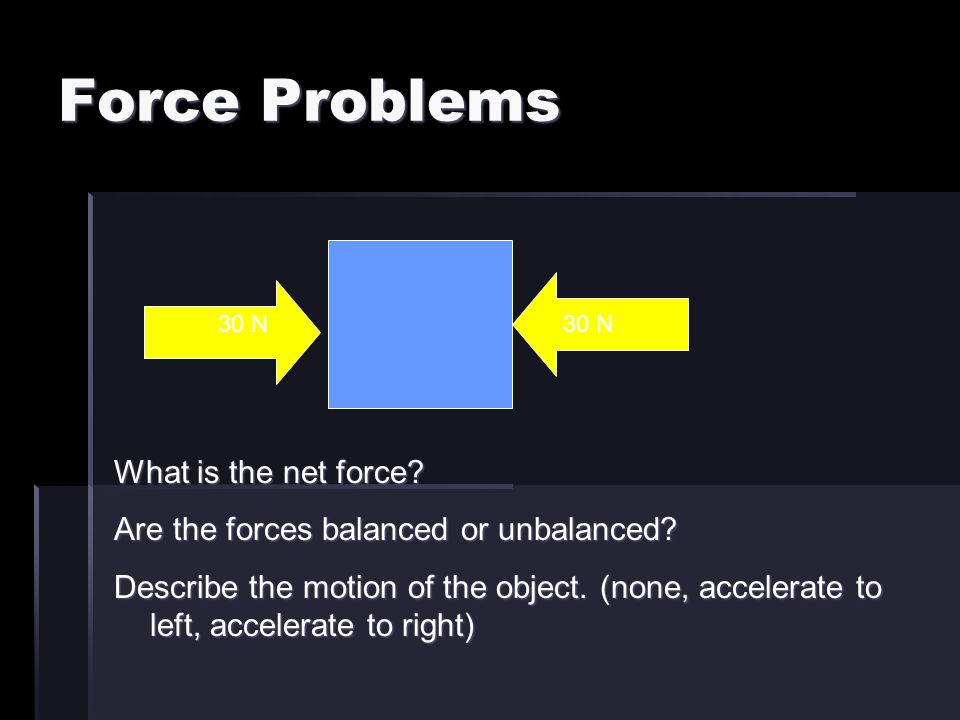 Force Problems 30 N What is the net force? Are the forces balanced or unbalanced? Describe the motion of the object. (none, accelerate to left, accele