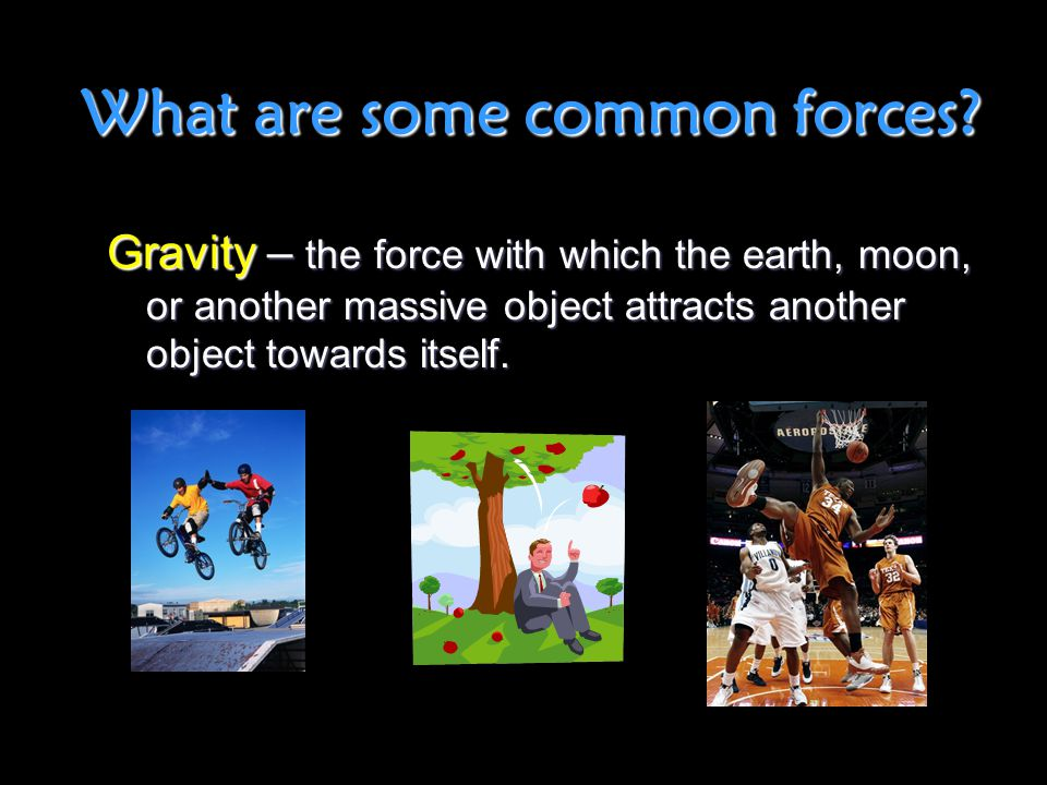 What are some common forces? Gravity – the force with which the earth, moon, or another massive object attracts another object towards itself.