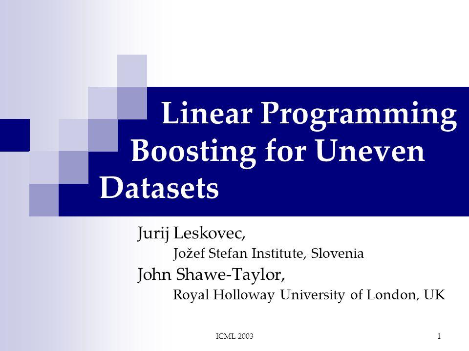 ICML 20031 Linear Programming Boosting for Uneven Datasets Jurij Leskovec, Jožef Stefan Institute, Slovenia John Shawe-Taylor, Royal Holloway University of London, UK