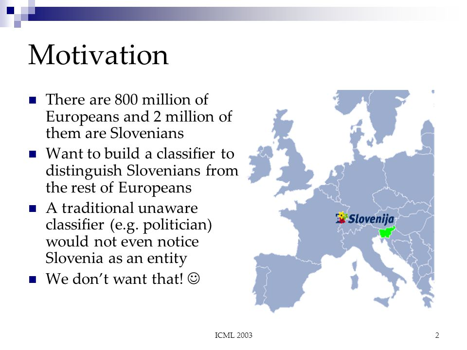 ICML 20032 Motivation There are 800 million of Europeans and 2 million of them are Slovenians Want to build a classifier to distinguish Slovenians from the rest of Europeans A traditional unaware classifier (e.g.