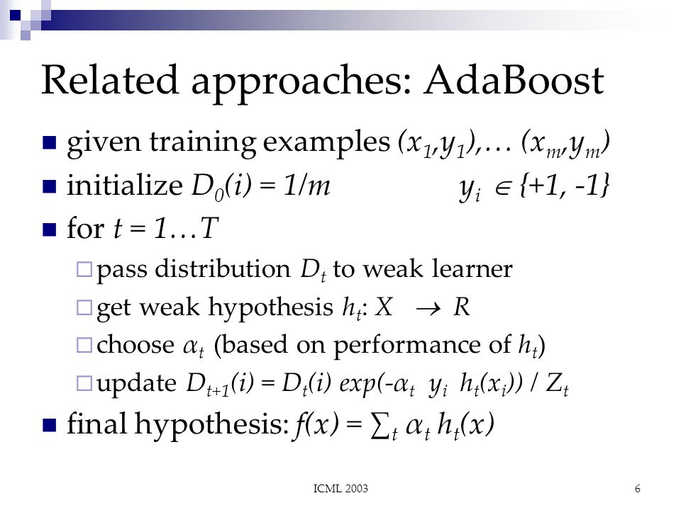 ICML 20036 Related approaches: AdaBoost given training examples (x 1,y 1 ),… (x m,y m ) initialize D 0 (i) = 1/m y i   {+1, -1} for t = 1…T  pass distribution D t to weak learner  get weak hypothesis h t : X   R  choose α t (based on performance of h t )  update D t+1 (i) = D t (i) exp(-α t y i h t (x i )) / Z t final hypothesis: f(x) = ∑ t α t h t (x)