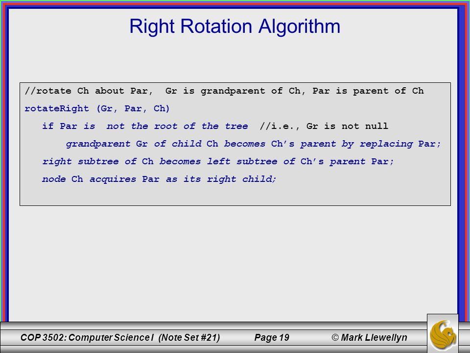 COP 3502: Computer Science I (Note Set #21) Page 19 © Mark Llewellyn Right Rotation Algorithm //rotate Ch about Par, Gr is grandparent of Ch, Par is parent of Ch rotateRight (Gr, Par, Ch) if Par is not the root of the tree //i.e., Gr is not null grandparent Gr of child Ch becomes Ch's parent by replacing Par; right subtree of Ch becomes left subtree of Ch's parent Par; node Ch acquires Par as its right child;