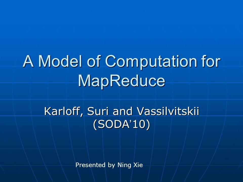 A Model of Computation for MapReduce Karloff, Suri and Vassilvitskii (SODA ' 10) Presented by Ning Xie
