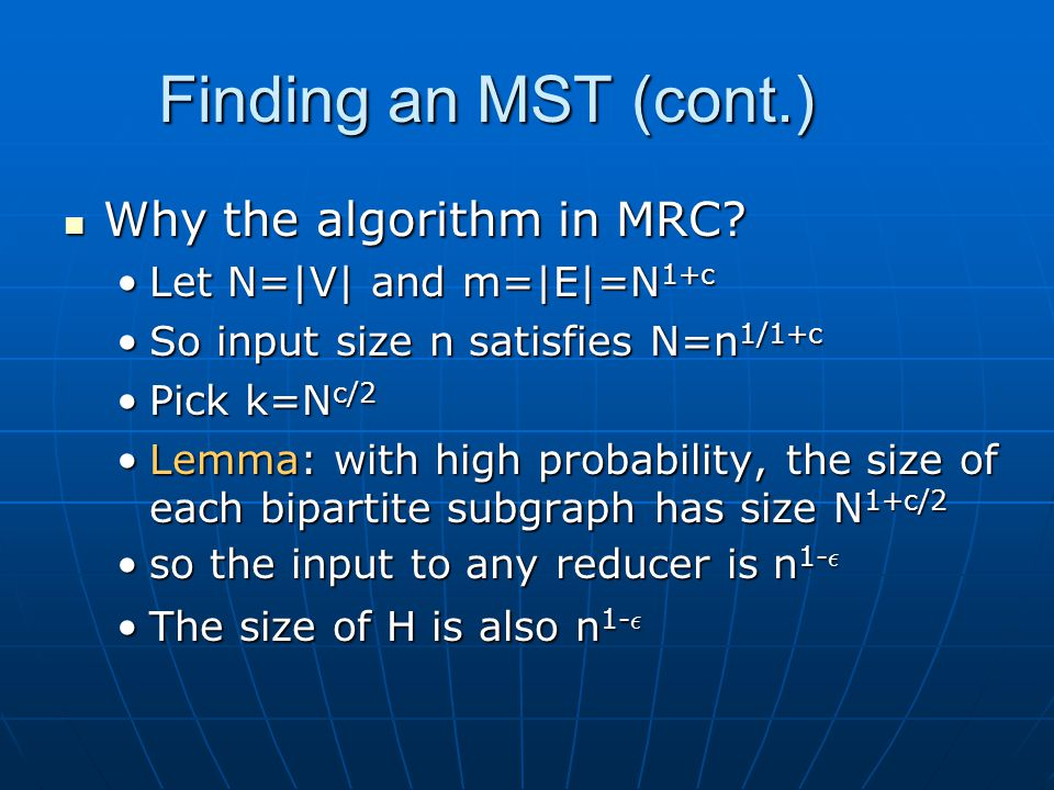 Finding an MST (cont.) Why the algorithm in MRC? Why the algorithm in MRC? Let N=|V| and m=|E|=N 1+cLet N=|V| and m=|E|=N 1+c So input size n satisfie