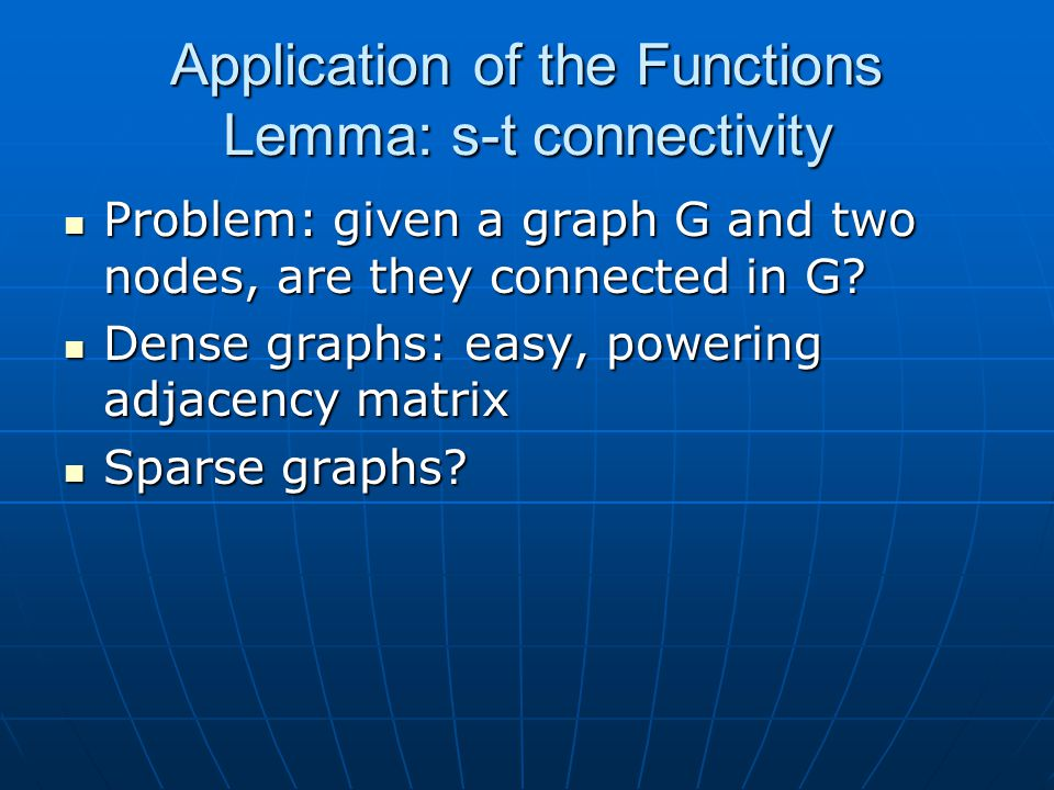 Application of the Functions Lemma: s-t connectivity Problem: given a graph G and two nodes, are they connected in G? Problem: given a graph G and two