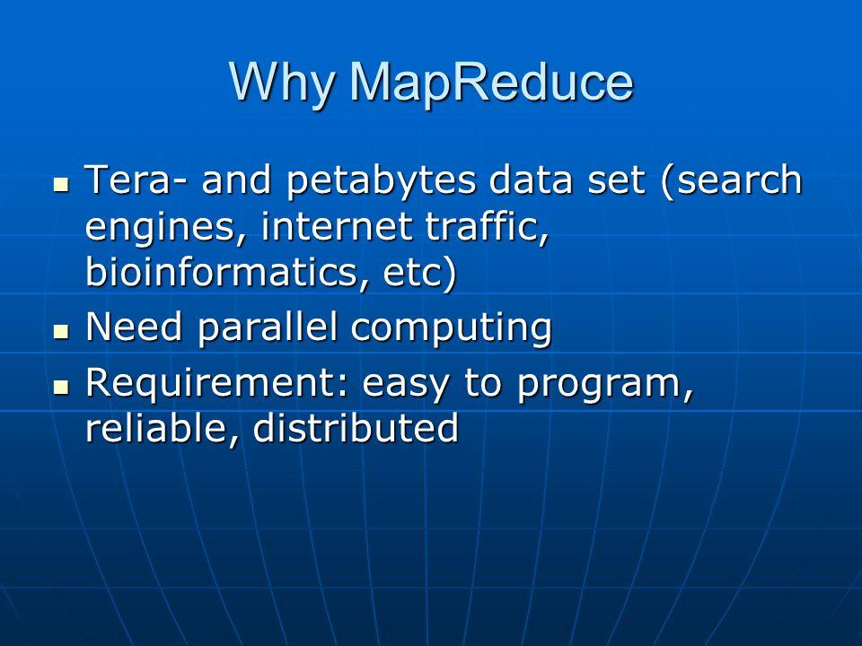 Why MapReduce Tera- and petabytes data set (search engines, internet traffic, bioinformatics, etc) Tera- and petabytes data set (search engines, inter