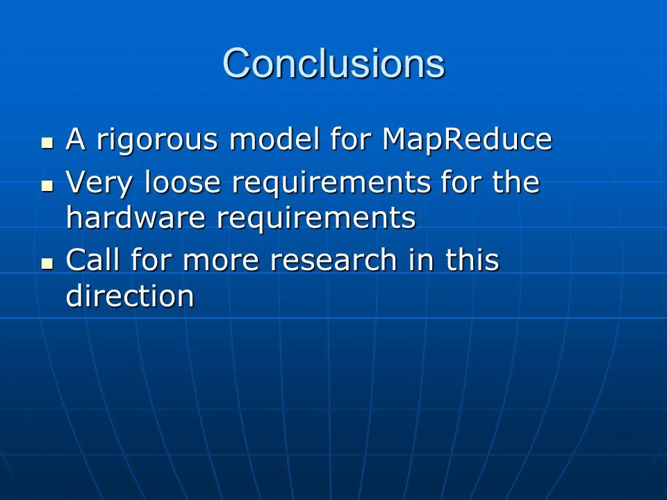 Conclusions A rigorous model for MapReduce A rigorous model for MapReduce Very loose requirements for the hardware requirements Very loose requirement