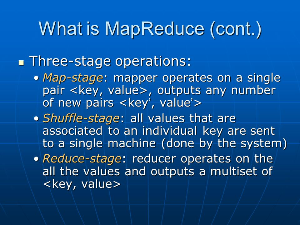 What is MapReduce (cont.) Map operation is stateless (parallel) Map operation is stateless (parallel) Shuffle stage is done automatically by the underlying system Shuffle stage is done automatically by the underlying system Reduce stage can only start when all Map operations are done (interleaving between sequential and parallel) Reduce stage can only start when all Map operations are done (interleaving between sequential and parallel)