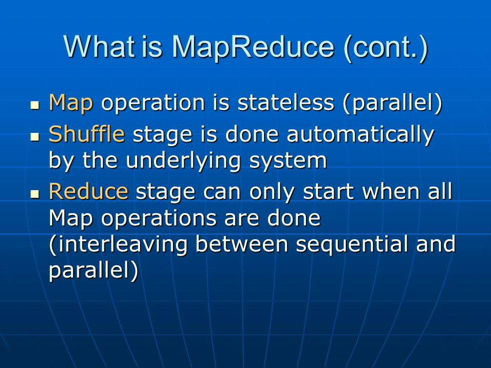 What is MapReduce (cont.) Map operation is stateless (parallel) Map operation is stateless (parallel) Shuffle stage is done automatically by the under