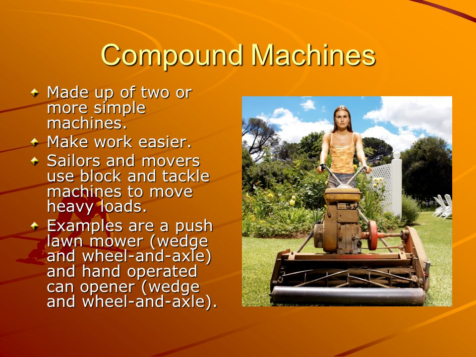 Compound Machines Made up of two or more simple machines.