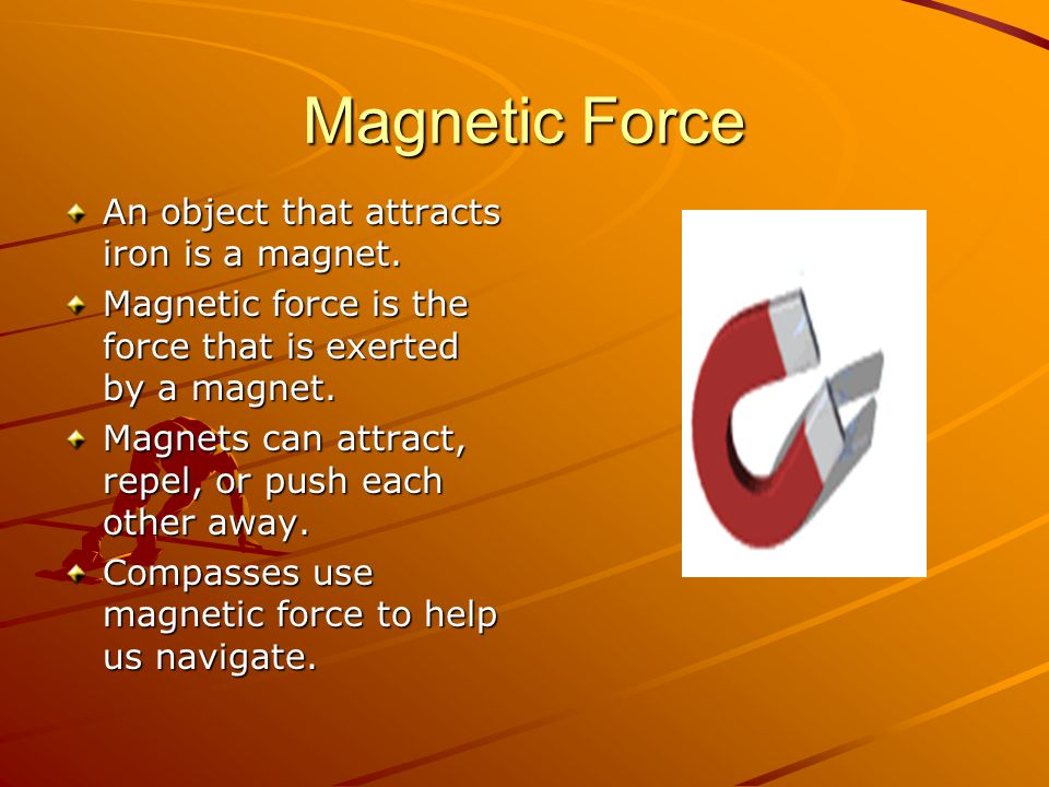 Magnetic Force An object that attracts iron is a magnet.