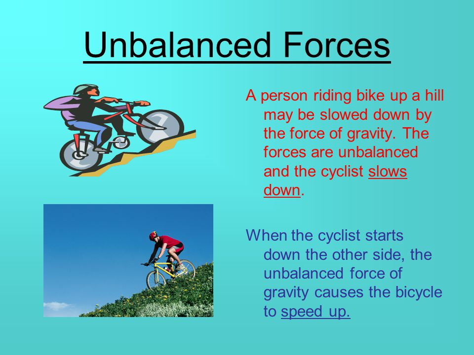 Unbalanced Forces Unbalanced forces occur when one force is greater than its opposite force.