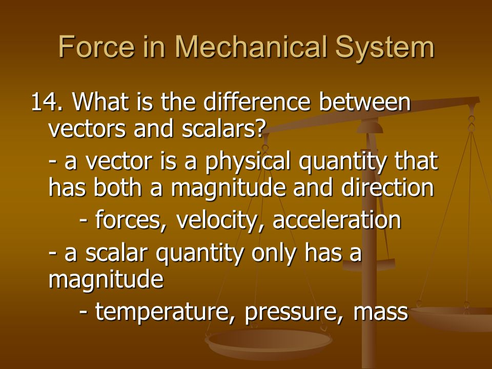 Force in Mechanical System 14. What is the difference between vectors and scalars? - a vector is a physical quantity that has both a magnitude and dir