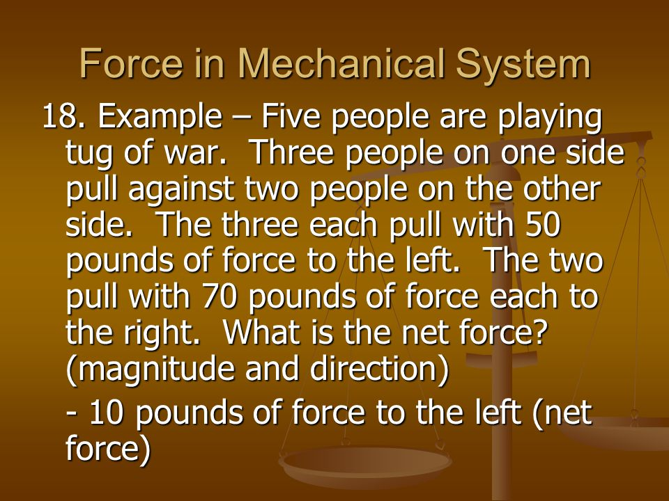 Force in Mechanical System 18. Example – Five people are playing tug of war. Three people on one side pull against two people on the other side. The t