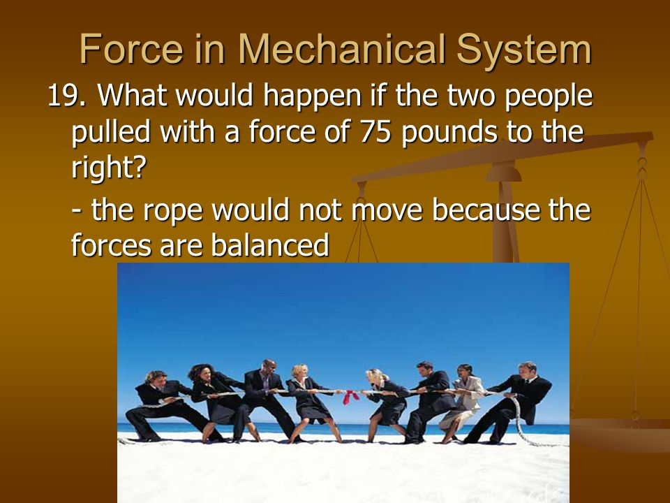Force in Mechanical System 19. What would happen if the two people pulled with a force of 75 pounds to the right? - the rope would not move because th