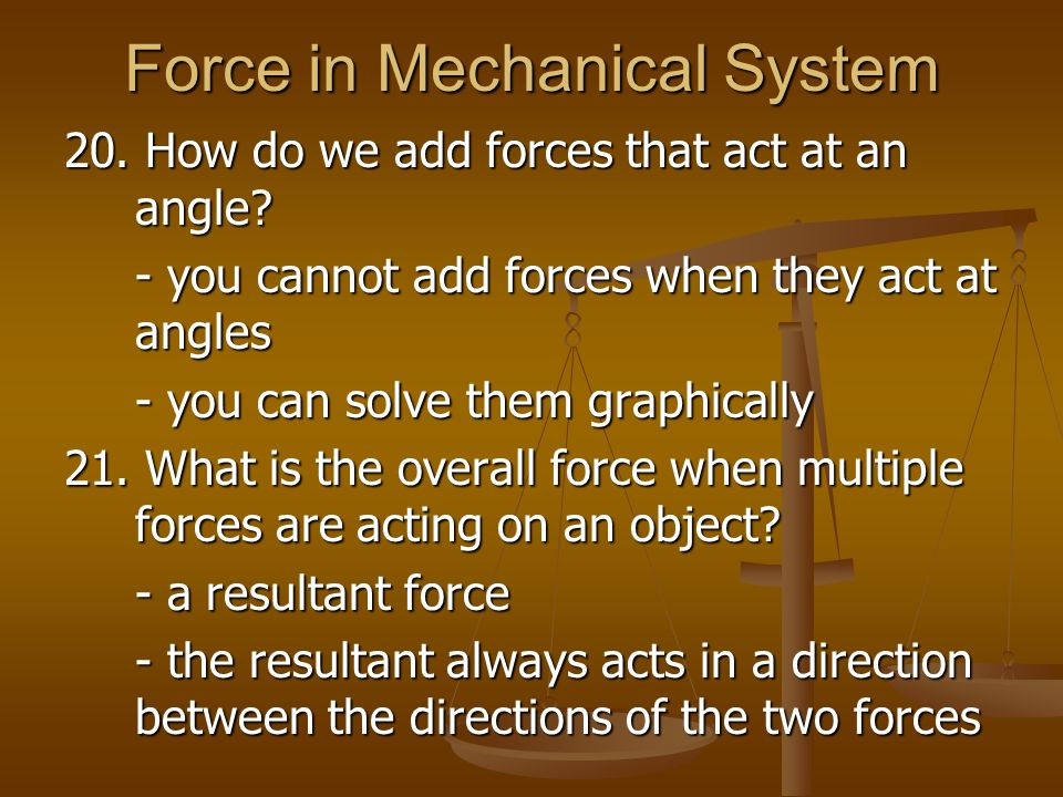 Force in Mechanical System 20. How do we add forces that act at an angle? - you cannot add forces when they act at angles - you can solve them graphic