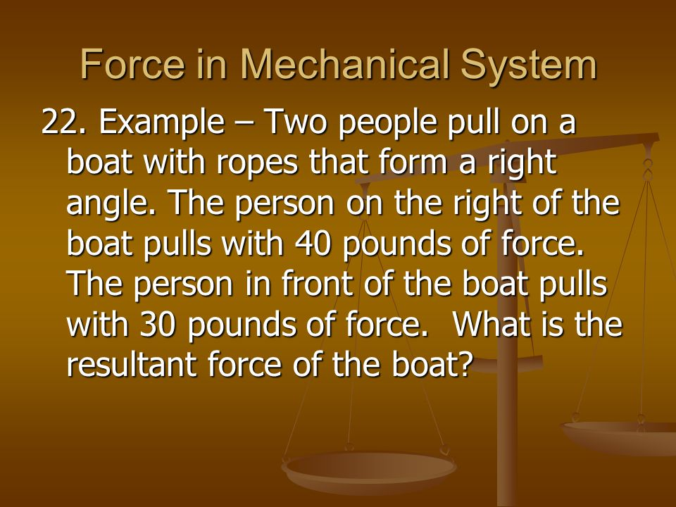Force in Mechanical System 22. Example – Two people pull on a boat with ropes that form a right angle. The person on the right of the boat pulls with
