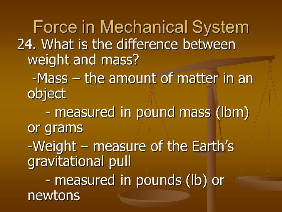 Force in Mechanical System 24. What is the difference between weight and mass? -Mass – the amount of matter in an object -Mass – the amount of matter