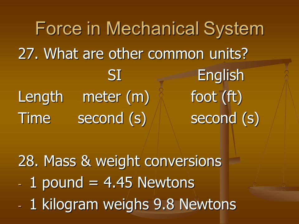Force in Mechanical System 27. What are other common units? SIEnglish Length meter (m) foot (ft) Timesecond (s) second (s) 28. Mass & weight conversio