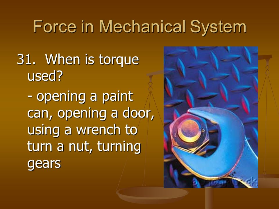 Force in Mechanical System 31. When is torque used? - opening a paint can, opening a door, using a wrench to turn a nut, turning gears