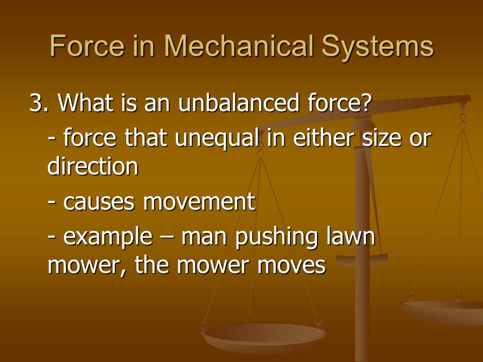 Force in Mechanical Systems 3. What is an unbalanced force? - force that unequal in either size or direction - causes movement - example – man pushing