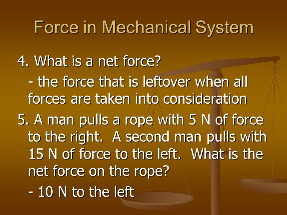 Force in Mechanical System 4. What is a net force? - the force that is leftover when all forces are taken into consideration 5. A man pulls a rope wit