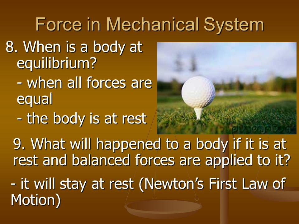 Force in Mechanical System 8. When is a body at equilibrium? - when all forces are equal - the body is at rest 9. What will happened to a body if it i