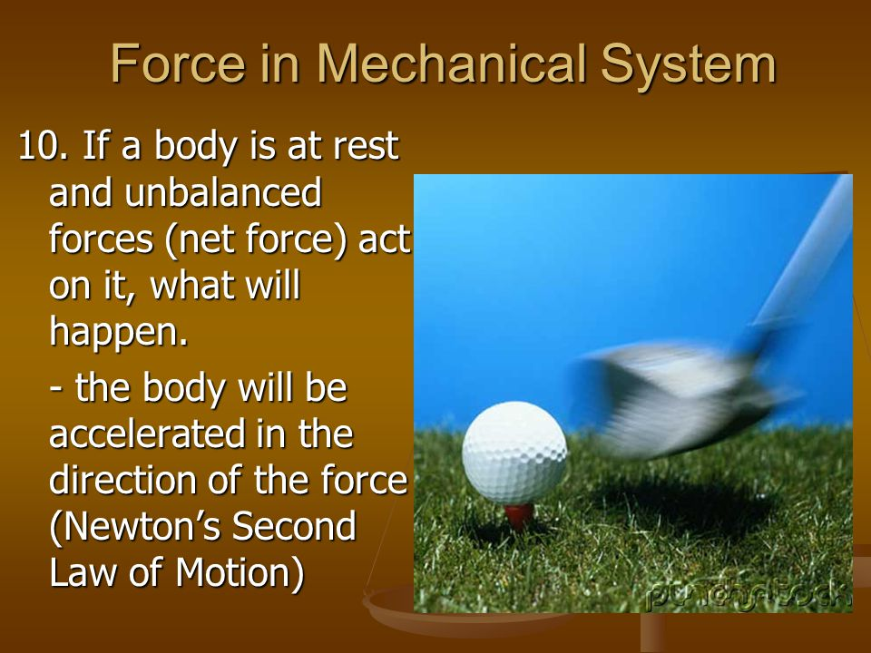 Force in Mechanical System 10. If a body is at rest and unbalanced forces (net force) act on it, what will happen. - the body will be accelerated in t