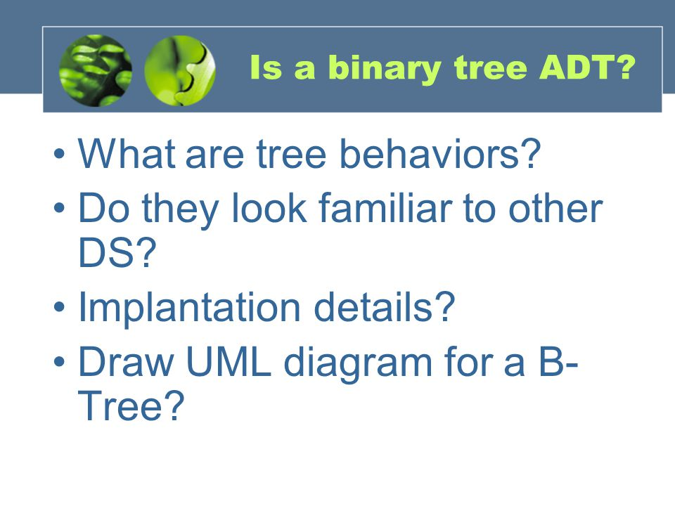 Is a binary tree ADT. What are tree behaviors. Do they look familiar to other DS.