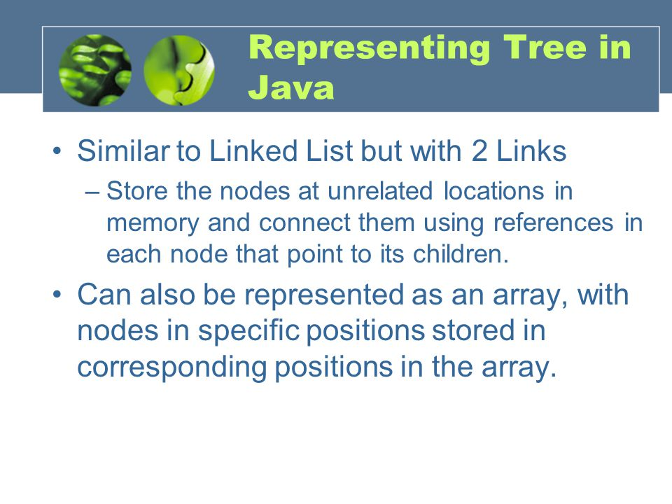 Representing Tree in Java Similar to Linked List but with 2 Links –Store the nodes at unrelated locations in memory and connect them using references in each node that point to its children.