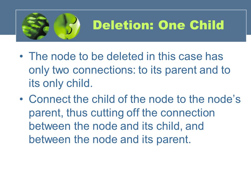 Deletion: One Child The node to be deleted in this case has only two connections: to its parent and to its only child.