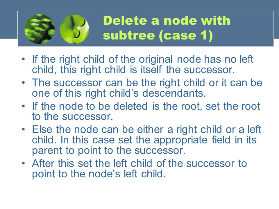 Delete a node with subtree (case 1) If the right child of the original node has no left child, this right child is itself the successor.