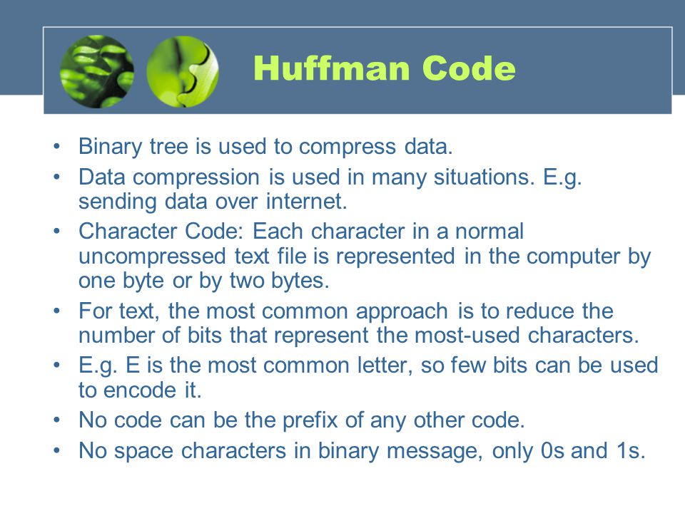 Huffman Code Binary tree is used to compress data.