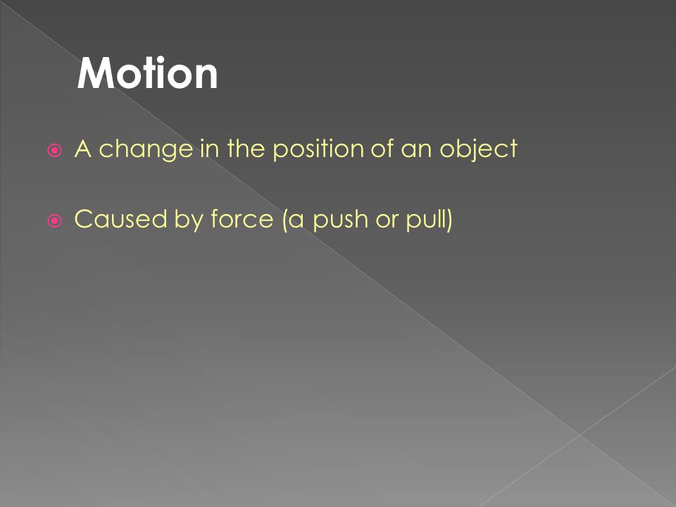 A change in the position of an object  Caused by force (a push or pull)