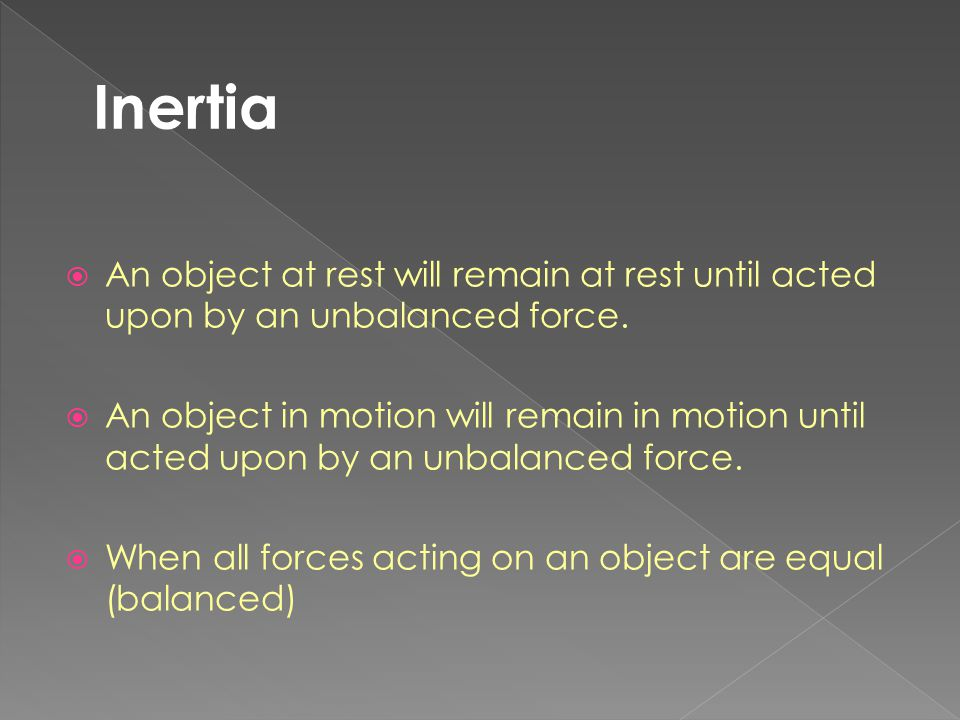  An object at rest will remain at rest until acted upon by an unbalanced force.  An object in motion will remain in motion until acted upon by an un