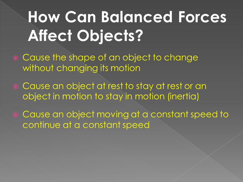  Cause the shape of an object to change without changing its motion  Cause an object at rest to stay at rest or an object in motion to stay in motio