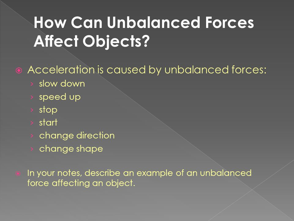  Acceleration is caused by unbalanced forces: › slow down › speed up › stop › start › change direction › change shape  In your notes, describe an ex