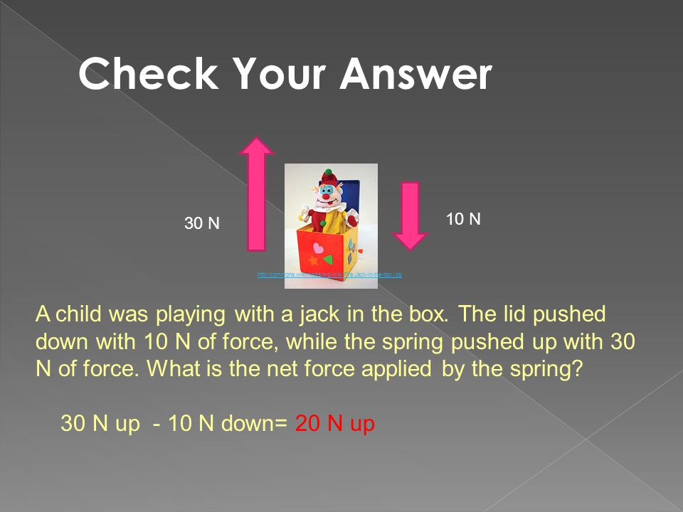 30 N 10 N A child was playing with a jack in the box. The lid pushed down with 10 N of force, while the spring pushed up with 30 N of force. What is t