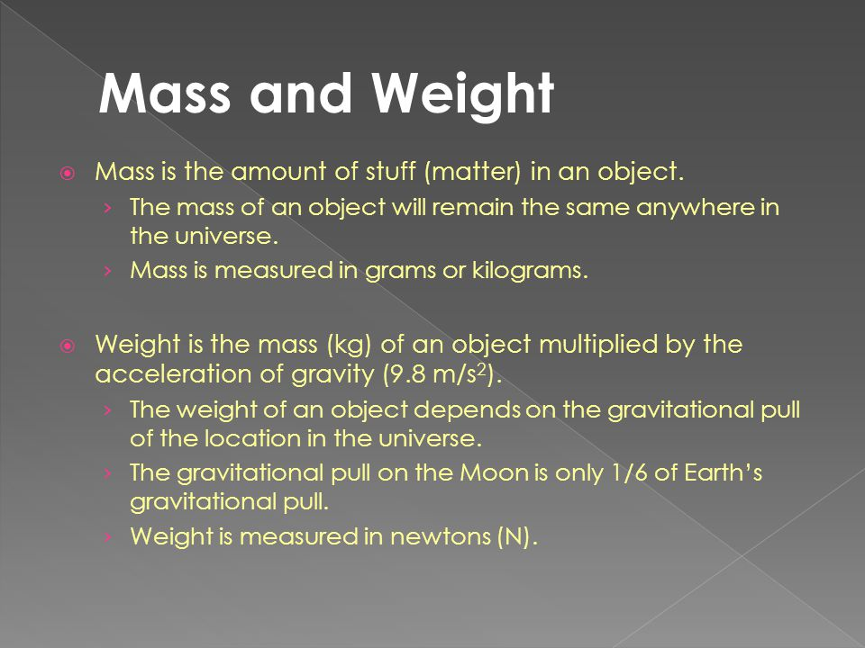  Mass is the amount of stuff (matter) in an object. › The mass of an object will remain the same anywhere in the universe. › Mass is measured in gram